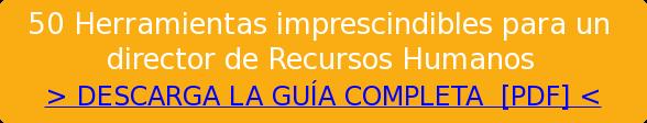 50 Herramientas imprescindibles para un   director de Recursos Humanos  > DESCARGA LA GUÍA COMPLETA [PDF] <