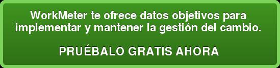 WorkMeter te ofrece datos objetivos para  implementar y mantener la gestión del cambio.   PRUÉBALO GRATIS AHORA