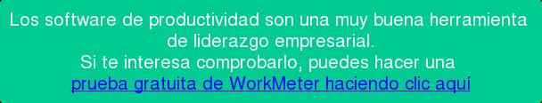 Los software de productividad son una muy buena herramienta  de liderazgo empresarial. Si te interesa comprobarlo, puedes hacer una  prueba gratuita de WorkMeter haciendo clic aquí