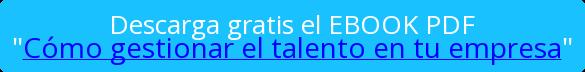 """Descarga gratis el EBOOK PDF """"Cómo gestionar el talento en tu empresa"""""""
