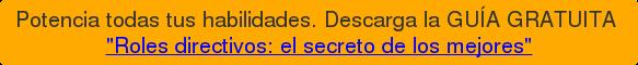 """Potencia todas tus habilidades. Descarga la GUÍA GRATUITA  """"Roles directivos: el secreto de los mejores"""""""