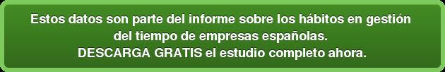 Estos datos son parte del informe sobre los hábitos en gestión  del tiempo de empresas españolas. DESCARGA GRATIS el estudio completo ahora.